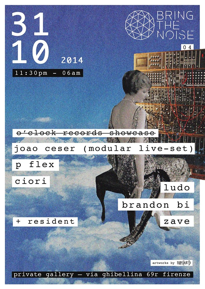 31 Ottobre 2014 – BringTheNoise#04 [TILL6AM] – O'clock Records Showcase feat. JOAO CESER (LIVE MODULAR SYNTH) ,P Flex & Ciori + Brandon Bi, Ludo & ZAVE